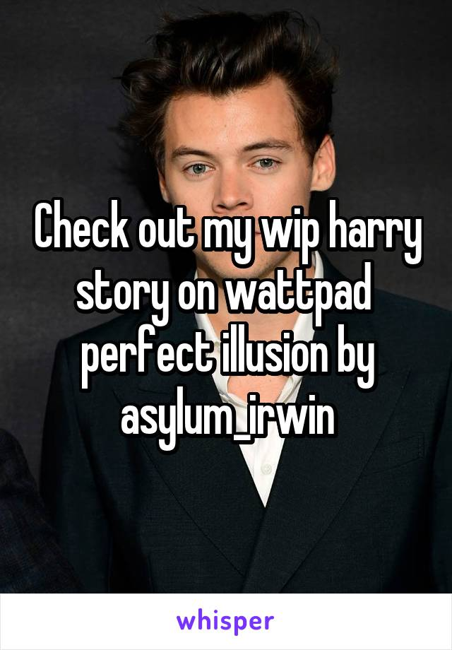 Check out my wip harry story on wattpad  perfect illusion by asylum_irwin