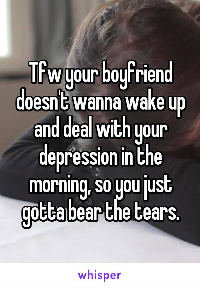 Tfw your boyfriend doesn't wanna wake up and deal with your depression in the morning, so you just gotta bear the tears.