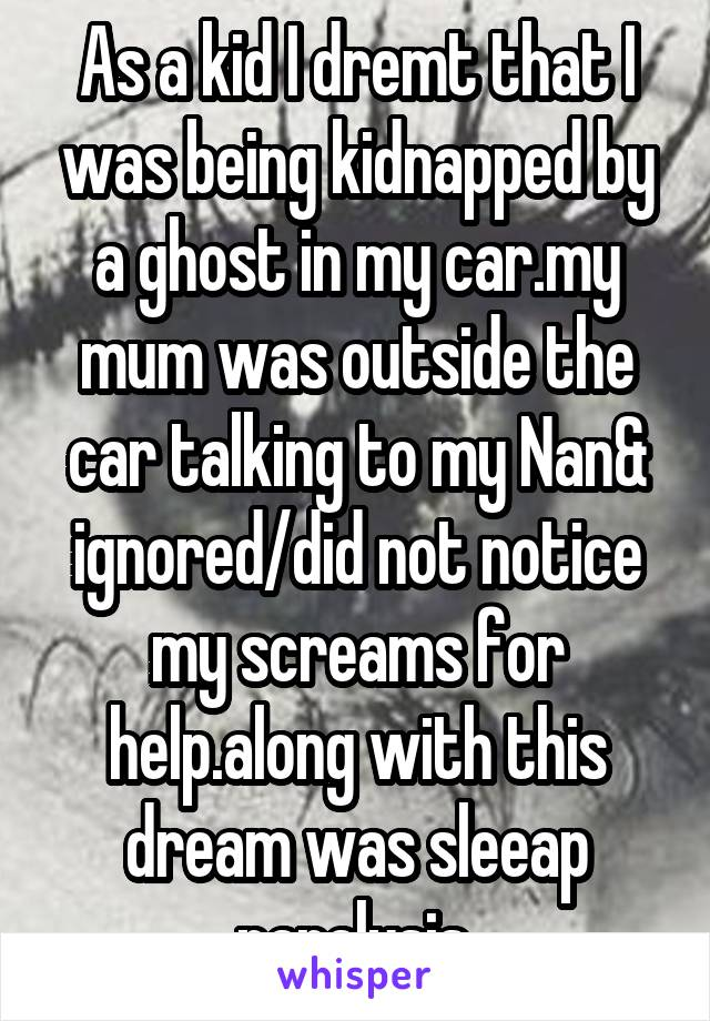 As a kid I dremt that I was being kidnapped by a ghost in my car.my mum was outside the car talking to my Nan& ignored/did not notice my screams for help.along with this dream was sleeap paralysis.