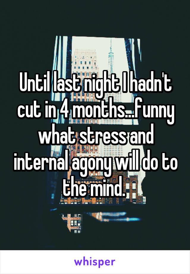 Until last night I hadn't cut in 4 months...funny what stress and internal agony will do to the mind.
