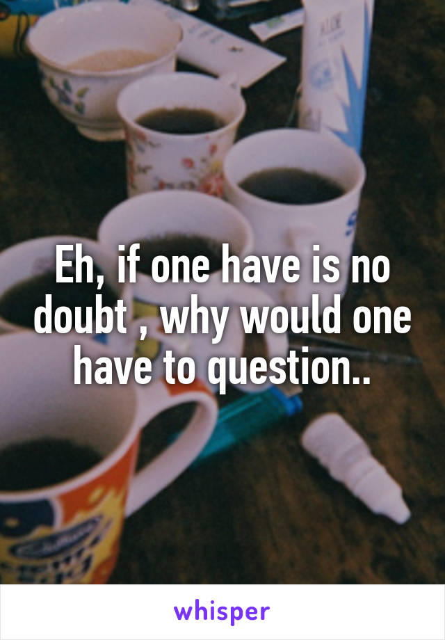 Eh, if one have is no doubt , why would one have to question..