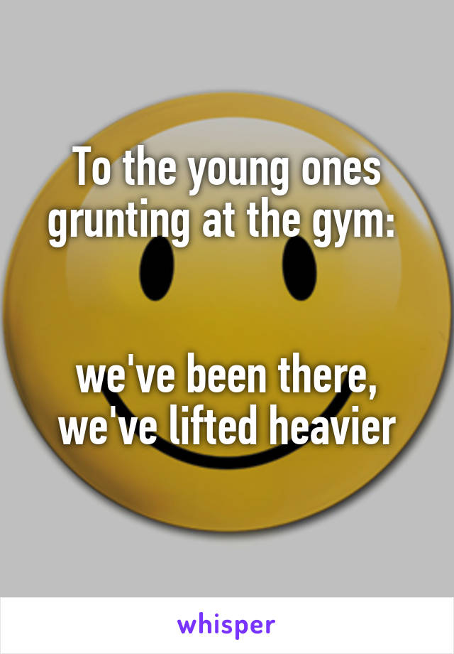 To the young ones grunting at the gym:    we've been there, we've lifted heavier