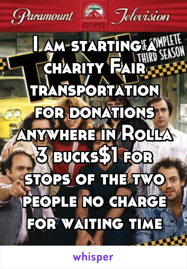 I am starting a charity Fair transportation for donations anywhere in Rolla 3 bucks$1 for stops of the two people no charge for waiting time