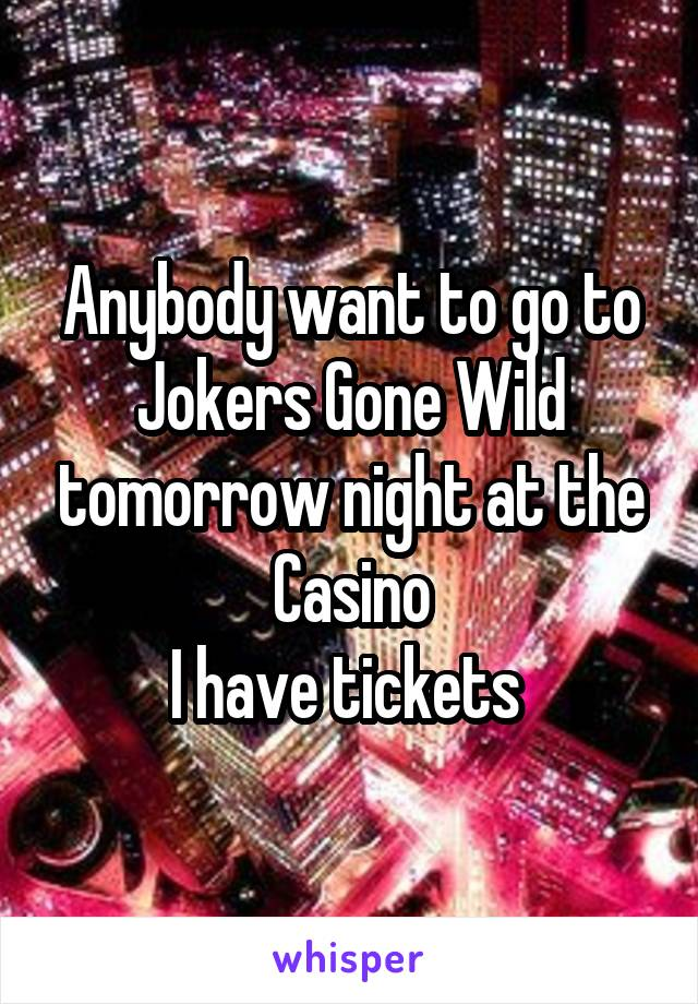 Anybody want to go to Jokers Gone Wild tomorrow night at the Casino I have tickets
