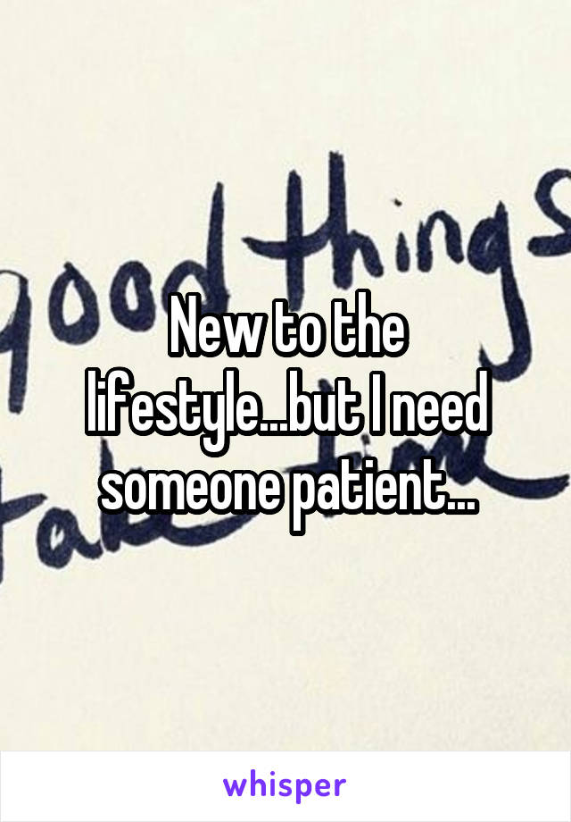 New to the lifestyle...but I need someone patient...