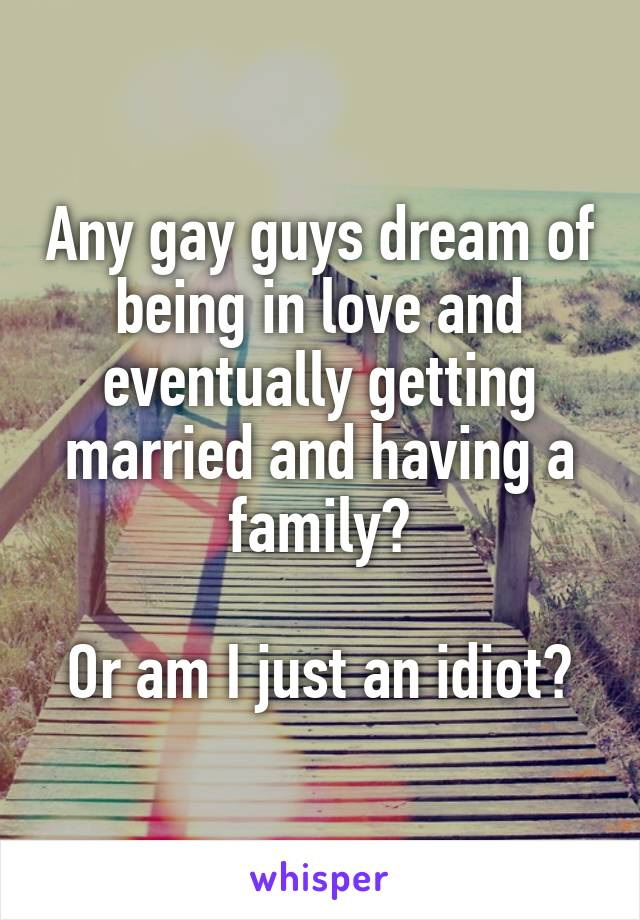 Any gay guys dream of being in love and eventually getting married and having a family?  Or am I just an idiot?