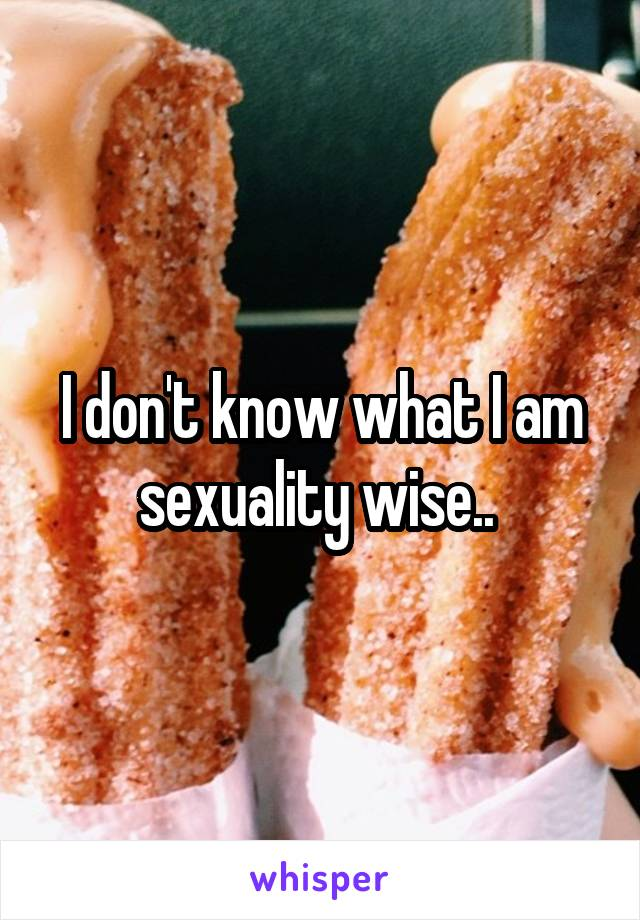 I don't know what I am sexuality wise..