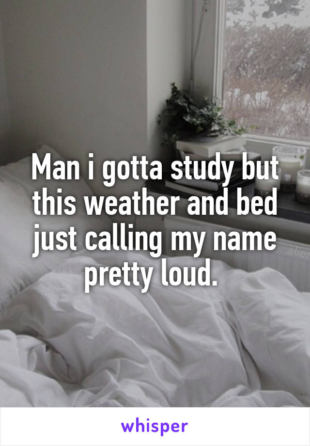 Man i gotta study but this weather and bed just calling my name pretty loud.