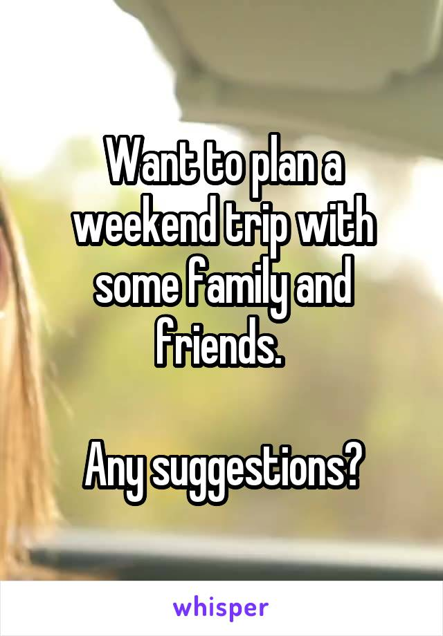 Want to plan a weekend trip with some family and friends.   Any suggestions?
