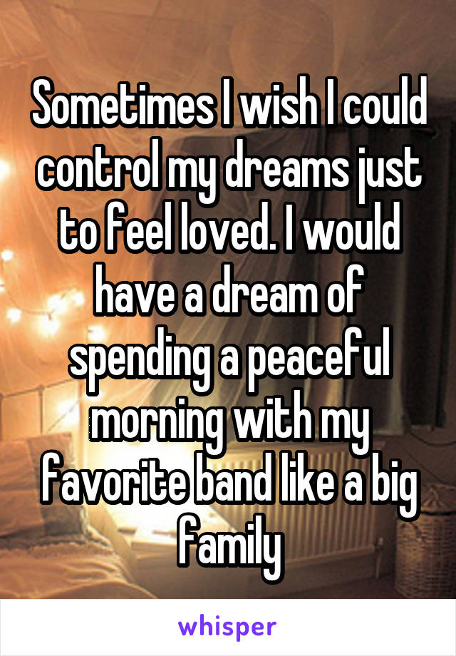 Sometimes I wish I could control my dreams just to feel loved. I would have a dream of spending a peaceful morning with my favorite band like a big family