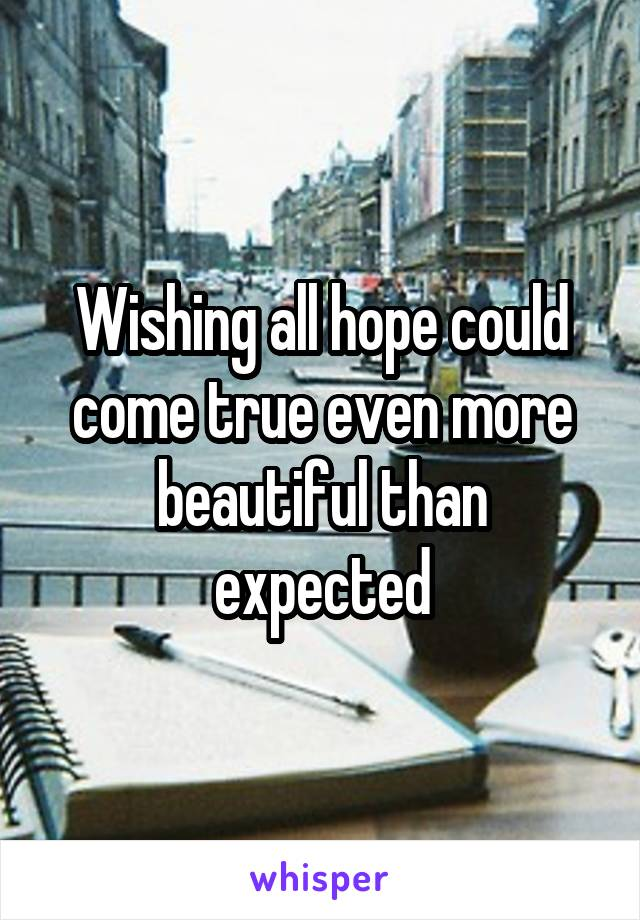 Wishing all hope could come true even more beautiful than expected