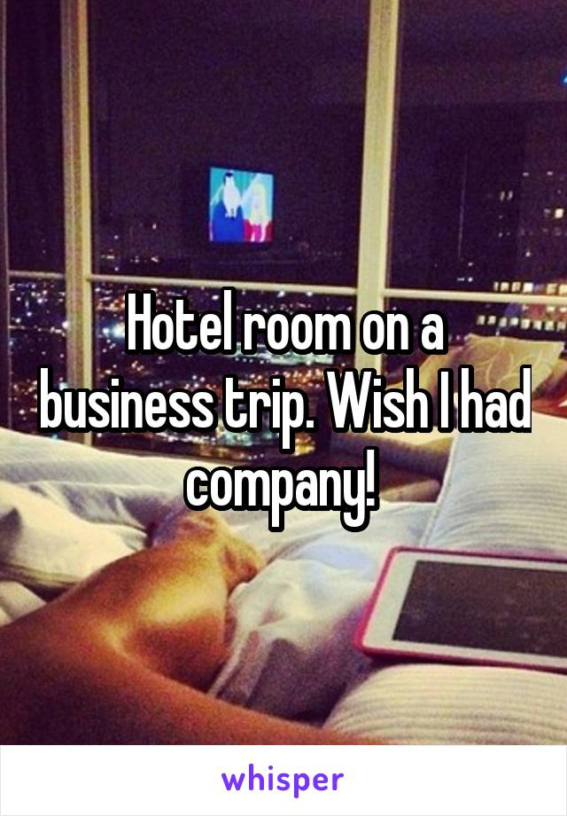 Hotel room on a business trip. Wish I had company!