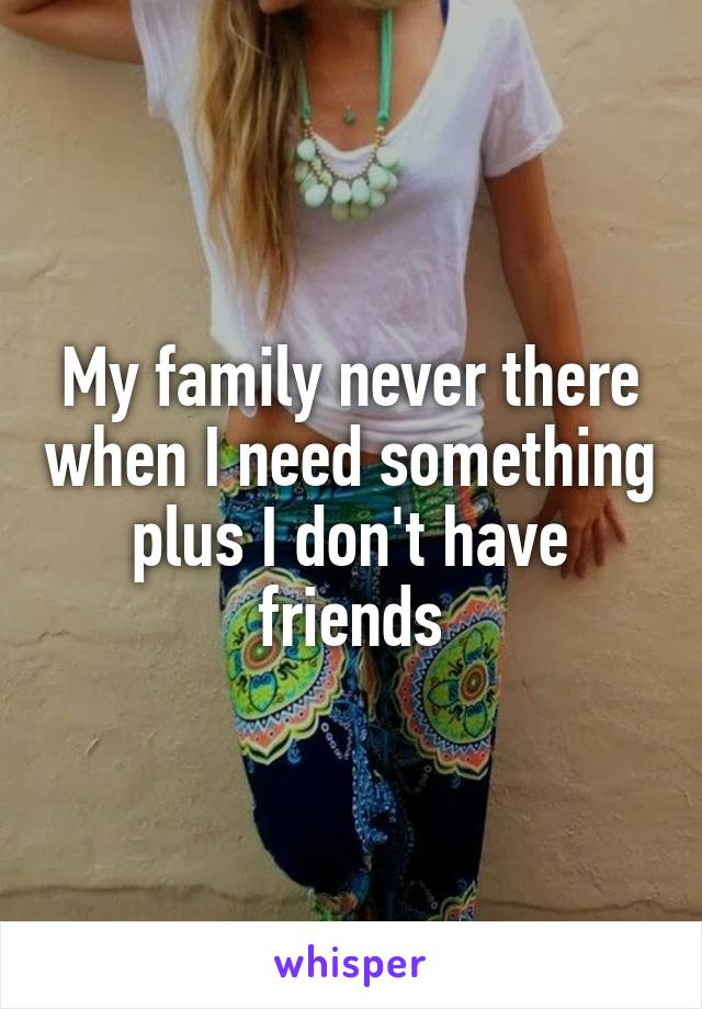 My family never there when I need something plus I don't have friends