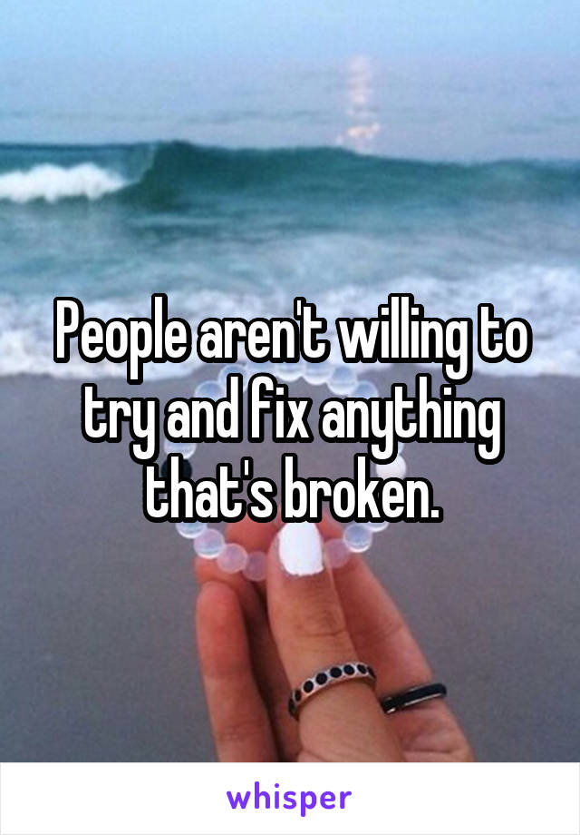 People aren't willing to try and fix anything that's broken.