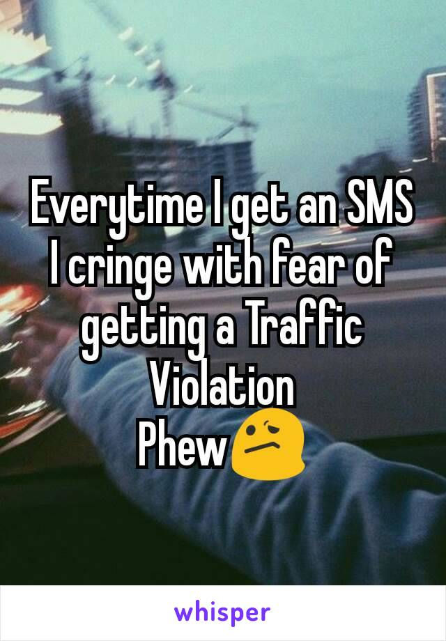 Everytime I get an SMS I cringe with fear of getting a Traffic Violation Phew😕