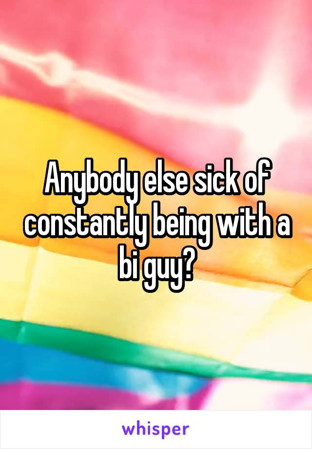 Anybody else sick of constantly being with a bi guy?
