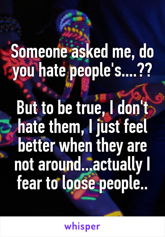 Someone asked me, do you hate people's....??  But to be true, I don't hate them, I just feel better when they are not around...actually I fear to loose people..