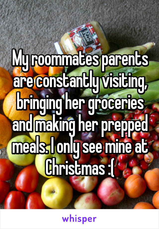 My roommates parents are constantly visiting, bringing her groceries and making her prepped meals. I only see mine at Christmas :(