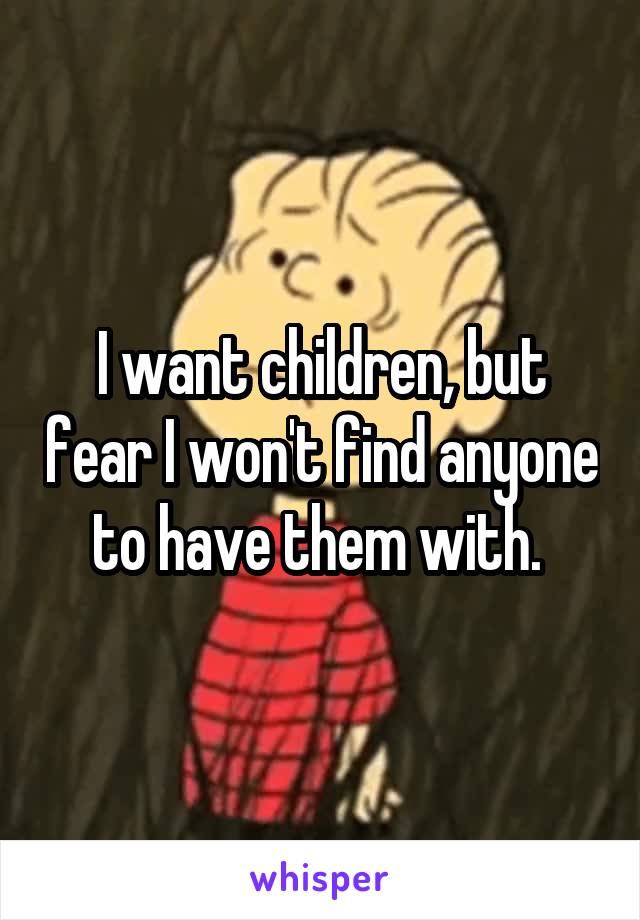 I want children, but fear I won't find anyone to have them with.