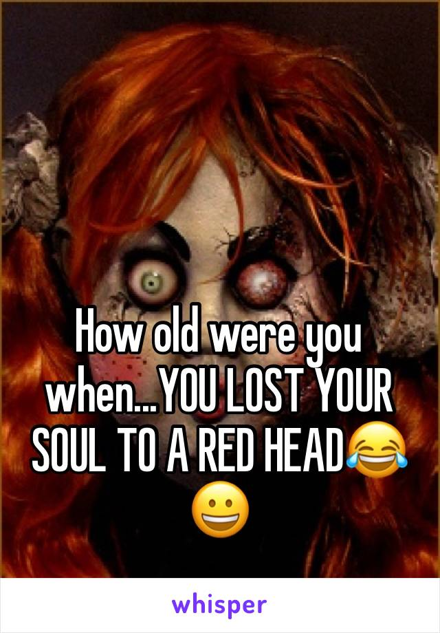 How old were you when...YOU LOST YOUR SOUL TO A RED HEAD😂😀