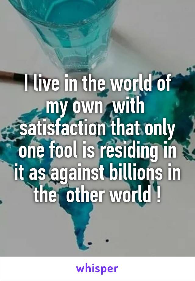 I live in the world of my own  with  satisfaction that only one fool is residing in it as against billions in the  other world !