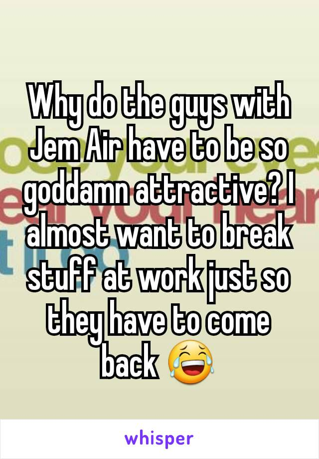 Why do the guys with Jem Air have to be so goddamn attractive? I almost want to break stuff at work just so they have to come back 😂