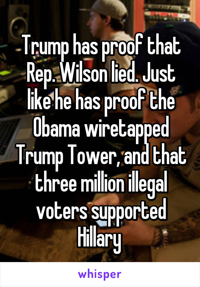 Trump has proof that Rep. Wilson lied. Just like he has proof the Obama wiretapped Trump Tower, and that three million illegal voters supported Hillary