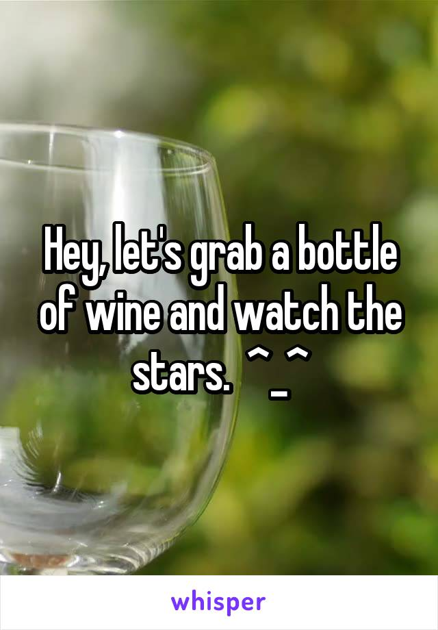 Hey, let's grab a bottle of wine and watch the stars.  ^_^