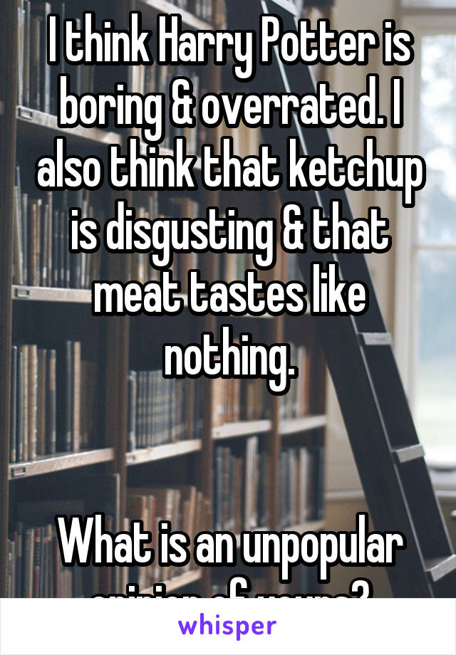 I think Harry Potter is boring & overrated. I also think that ketchup is disgusting & that meat tastes like nothing.   What is an unpopular opinion of yours?