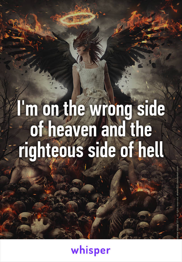I'm on the wrong side of heaven and the righteous side of hell