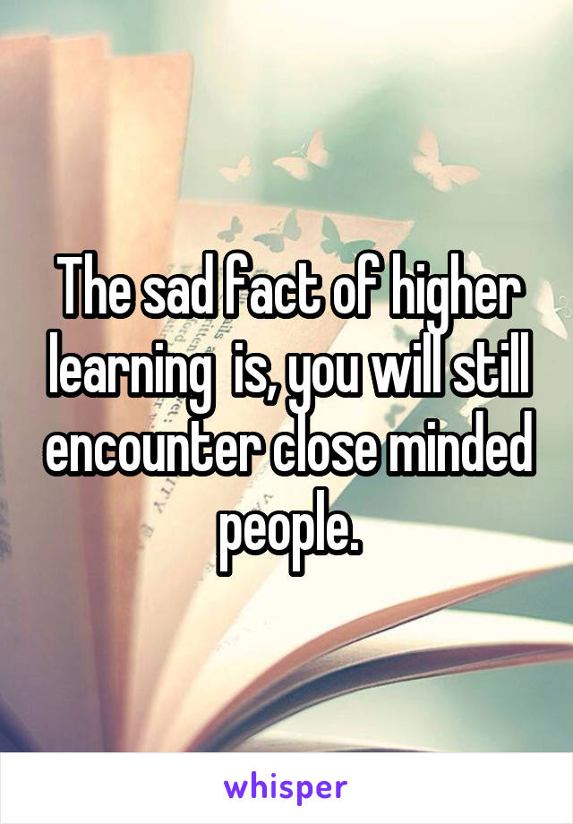 The sad fact of higher learning  is, you will still encounter close minded people.