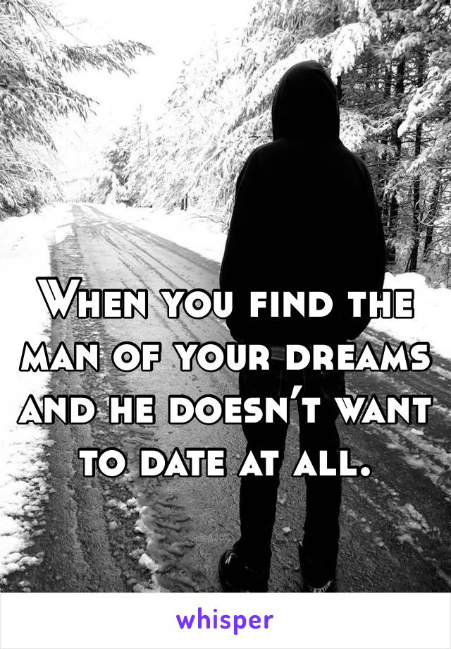 When you find the man of your dreams and he doesn't want to date at all.