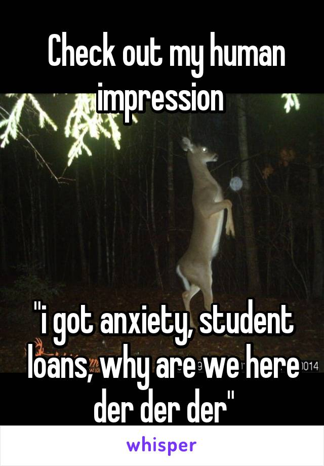"Check out my human impression      ""i got anxiety, student loans, why are we here der der der"""