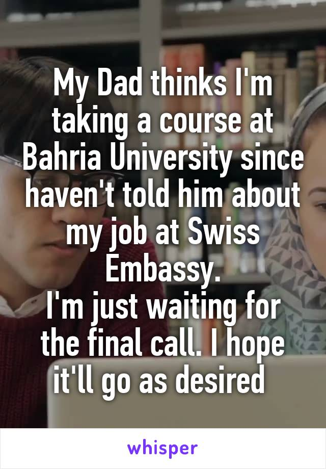 My Dad thinks I'm taking a course at Bahria University since haven't told him about my job at Swiss Embassy. I'm just waiting for the final call. I hope it'll go as desired