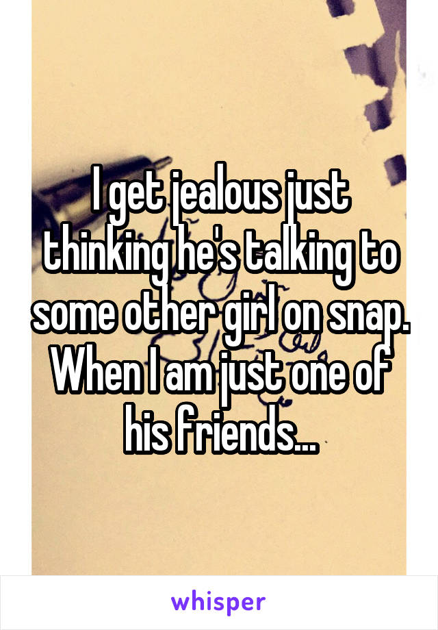 I get jealous just thinking he's talking to some other girl on snap. When I am just one of his friends...