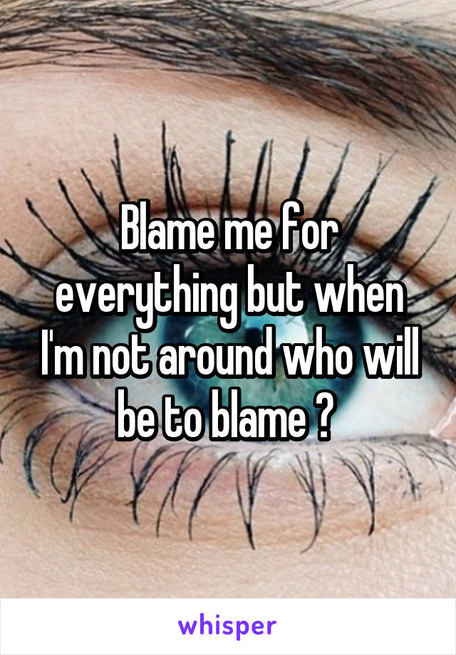 Blame me for everything but when I'm not around who will be to blame ?