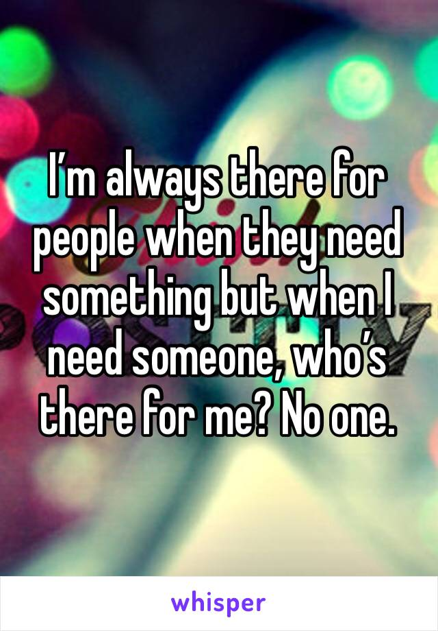 I'm always there for people when they need something but when I need someone, who's there for me? No one.