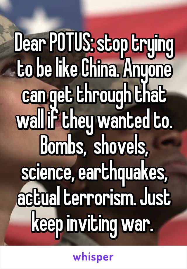 Dear POTUS: stop trying to be like China. Anyone can get through that wall if they wanted to. Bombs,  shovels, science, earthquakes, actual terrorism. Just keep inviting war.