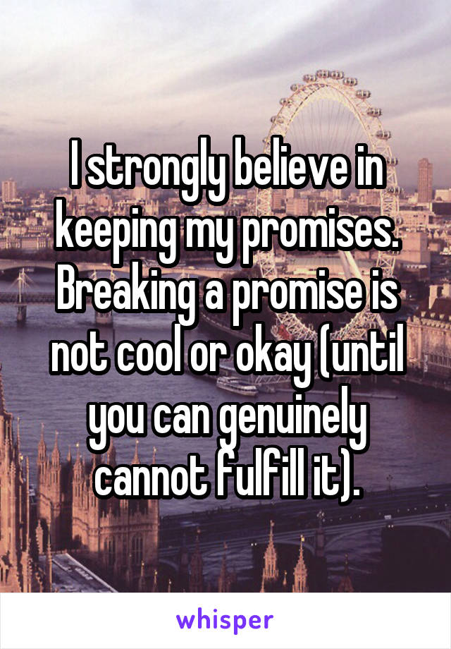 I strongly believe in keeping my promises. Breaking a promise is not cool or okay (until you can genuinely cannot fulfill it).