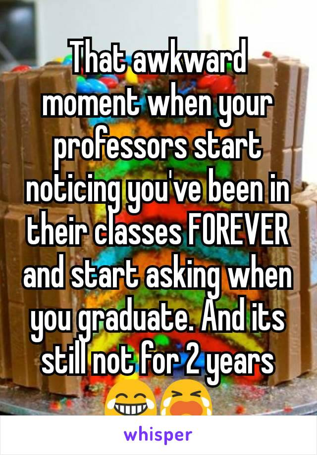 That awkward moment when your professors start noticing you've been in their classes FOREVER and start asking when you graduate. And its still not for 2 years 😂😭