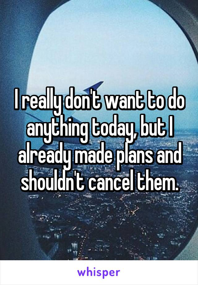 I really don't want to do anything today, but I already made plans and shouldn't cancel them.