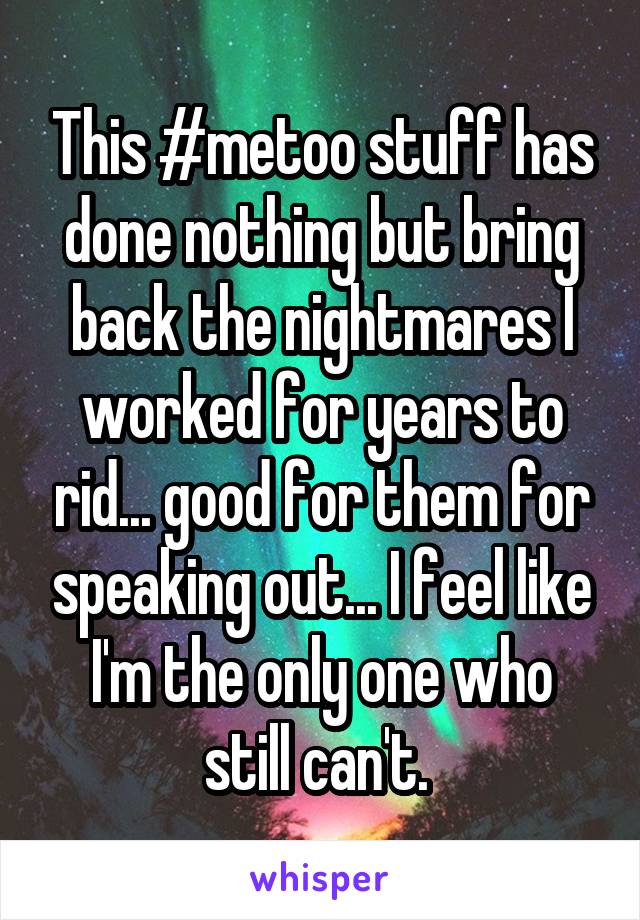 This #metoo stuff has done nothing but bring back the nightmares I worked for years to rid... good for them for speaking out... I feel like I'm the only one who still can't.