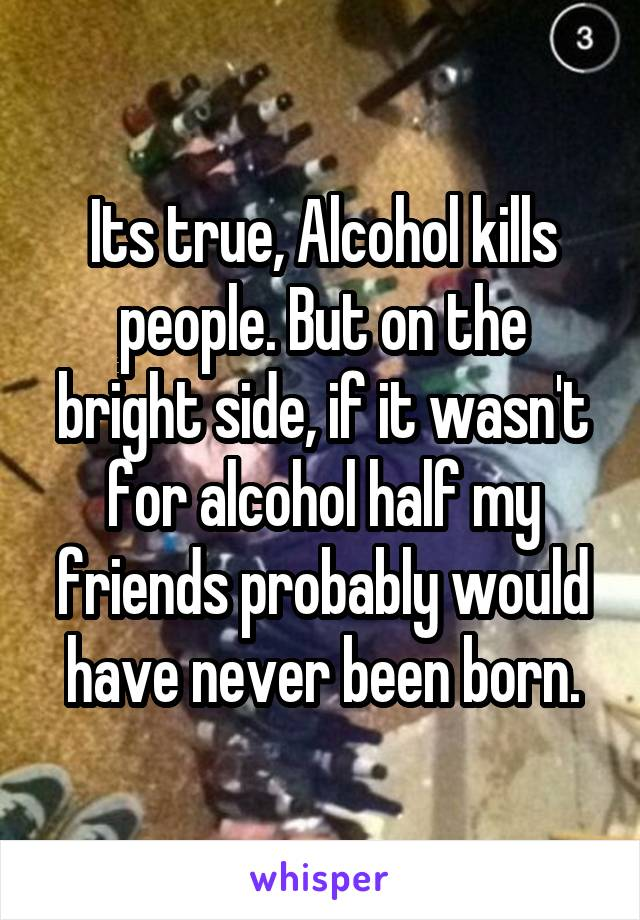 Its true, Alcohol kills people. But on the bright side, if it wasn't for alcohol half my friends probably would have never been born.