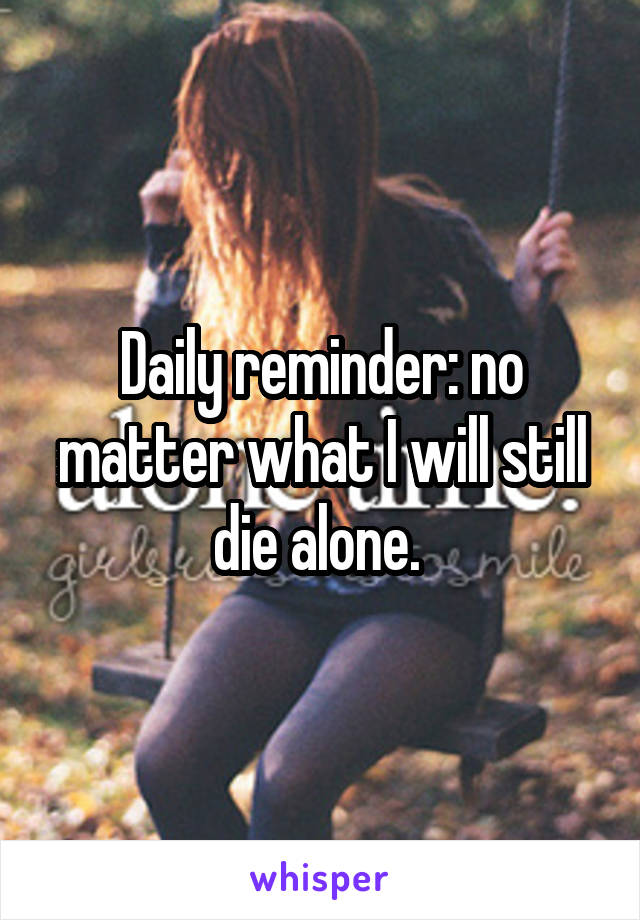 Daily reminder: no matter what I will still die alone.