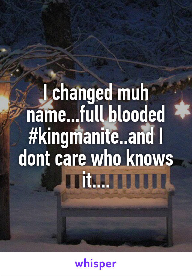 I changed muh name...full blooded #kingmanite..and I dont care who knows it....