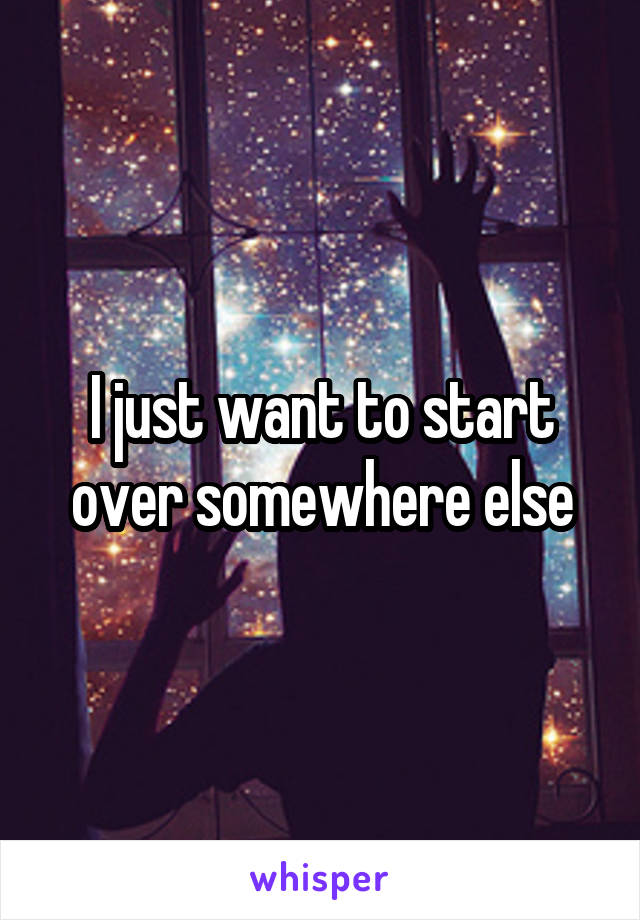 I just want to start over somewhere else