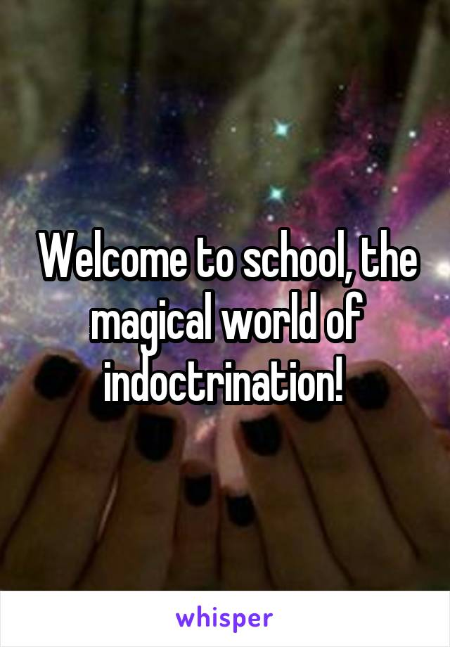 Welcome to school, the magical world of indoctrination!