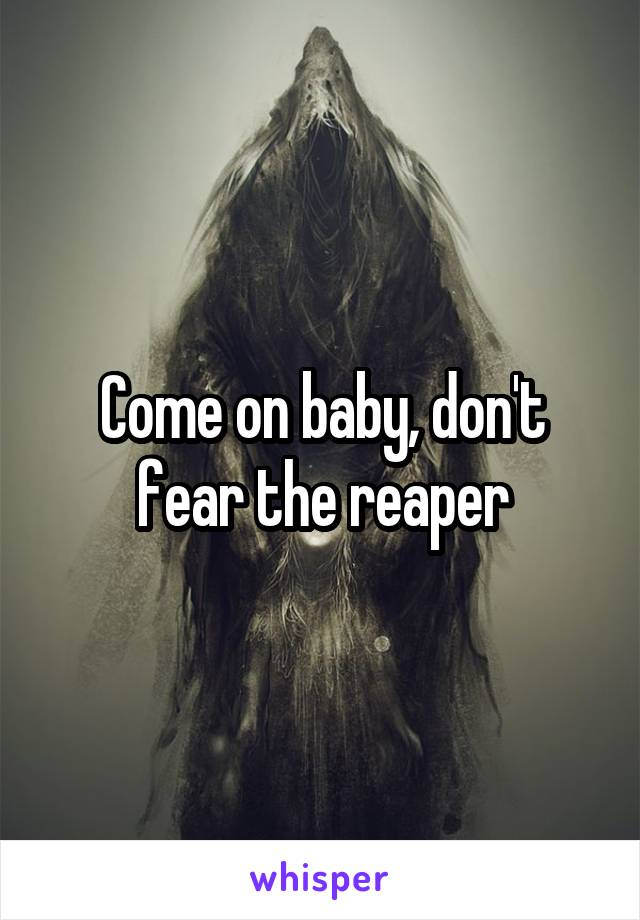Come on baby, don't fear the reaper