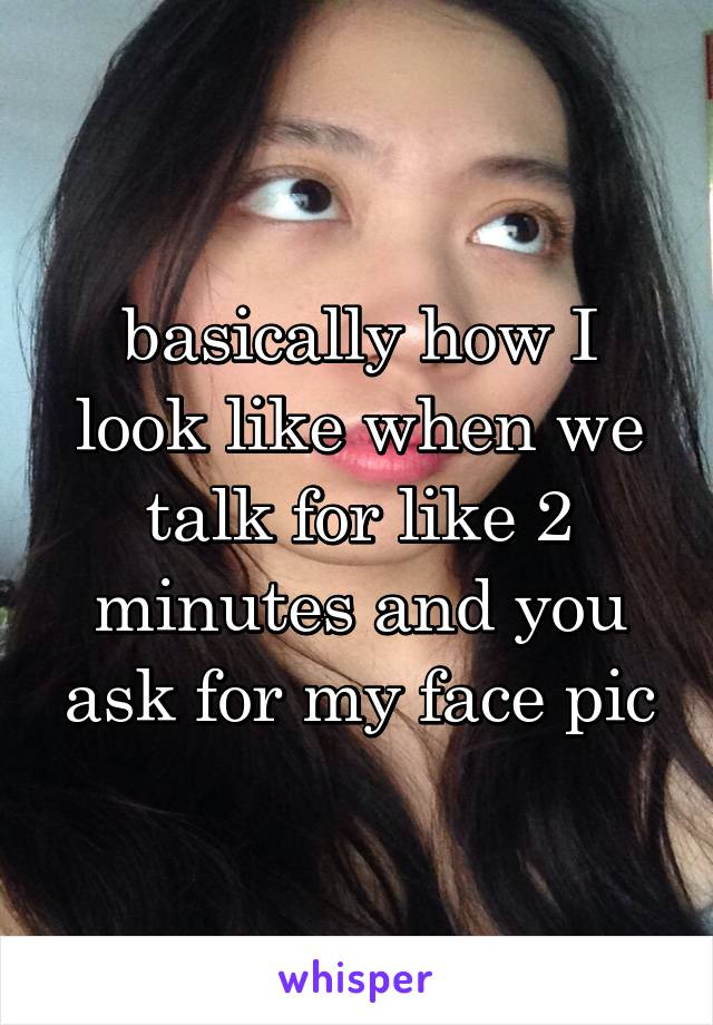 basically how I look like when we talk for like 2 minutes and you ask for my face pic