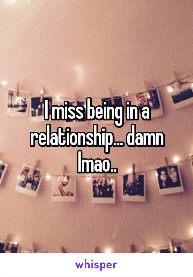 I miss being in a relationship... damn lmao..